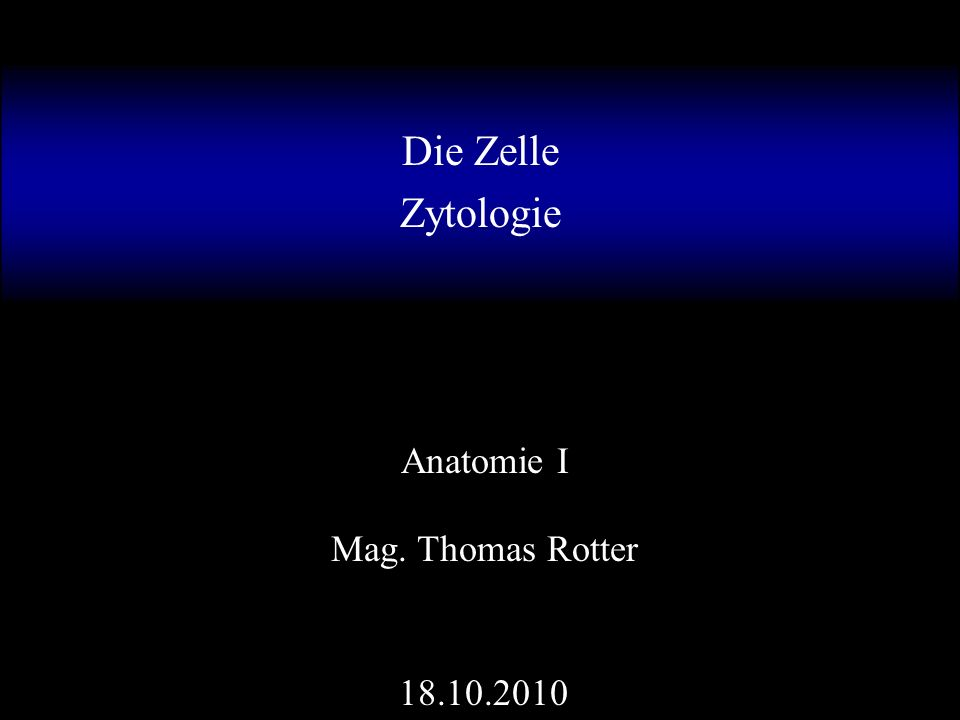 Die Zelle Zytologie Mag. Thomas Rotter Anatomie I 18.10.2010