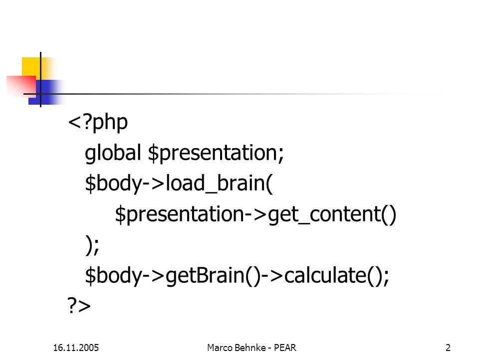 16.11.2005Marco Behnke - PEAR2 <?php global $presentation; $body->load_brain( $presentation->get_content() ); $body->getBrain()->calculate(); ?>