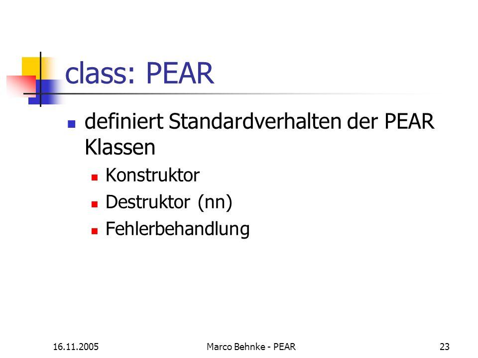 16.11.2005Marco Behnke - PEAR23 class: PEAR definiert Standardverhalten der PEAR Klassen Konstruktor Destruktor (nn) Fehlerbehandlung