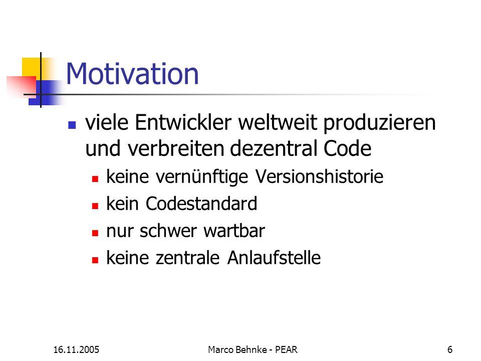 16.11.2005Marco Behnke - PEAR6 Motivation viele Entwickler weltweit produzieren und verbreiten dezentral Code keine vernünftige Versionshistorie kein