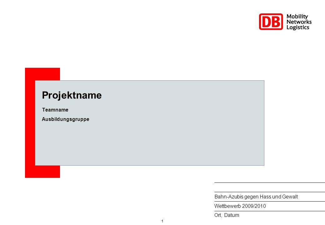 1 Ort, Datum Bahn-Azubis gegen Hass und Gewalt Wettbewerb 2009/2010 Projektname Teamname Ausbildungsgruppe