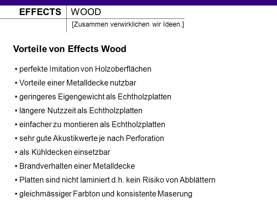 EFFECTSWOOD [Zusammen verwirklichen wir Ideen.] Vorteile von Effects Wood perfekte Imitation von Holzoberflächen Vorteile einer Metalldecke nutzbar geringeres Eigengewicht als Echtholzplatten längere Nutzzeit als Echtholzplatten einfacher zu montieren als Echtholzplatten sehr gute Akustikwerte je nach Perforation als Kühldecken einsetzbar Brandverhalten einer Metalldecke Platten sind nicht laminiert d.h.