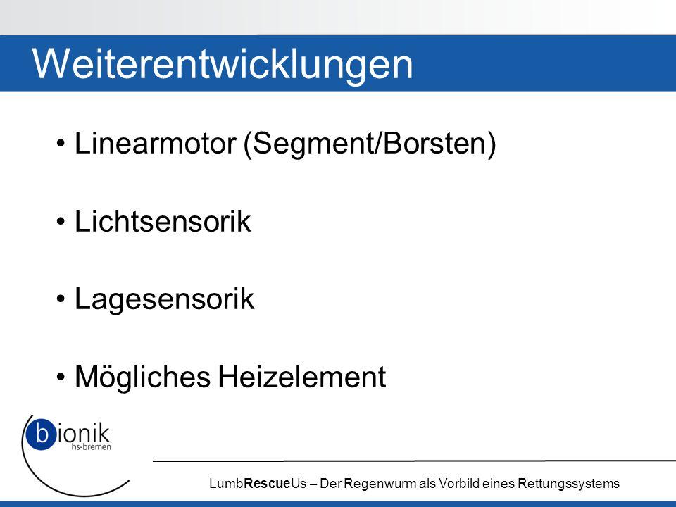 LumbRescueUs – Der Regenwurm als Vorbild eines Rettungssystems Weiterentwicklungen Linearmotor (Segment/Borsten) Lichtsensorik Lagesensorik Mögliches