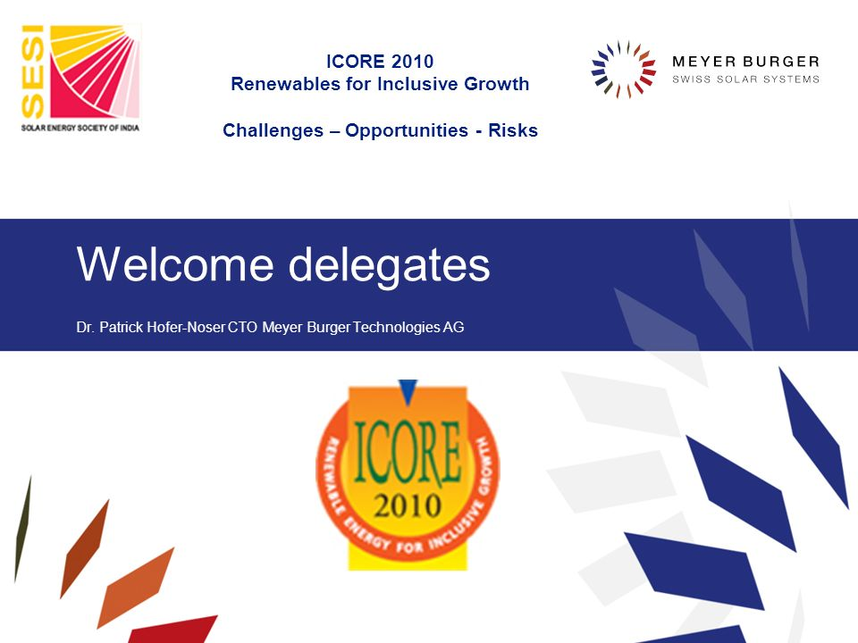 Welcome delegates Dr. Patrick Hofer-Noser CTO Meyer Burger Technologies AG ICORE 2010 Renewables for Inclusive Growth Challenges – Opportunities - Ris