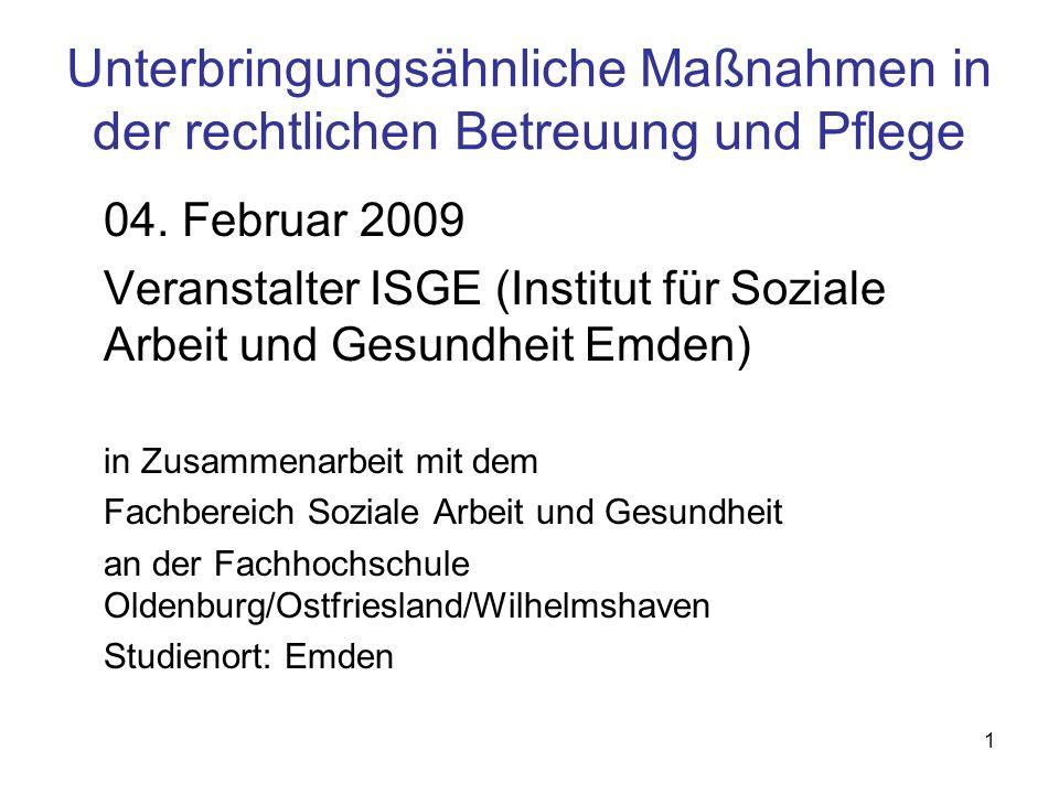 1 Unterbringungsähnliche Maßnahmen in der rechtlichen Betreuung und Pflege 04. Februar 2009 Veranstalter ISGE (Institut für Soziale Arbeit und Gesundh