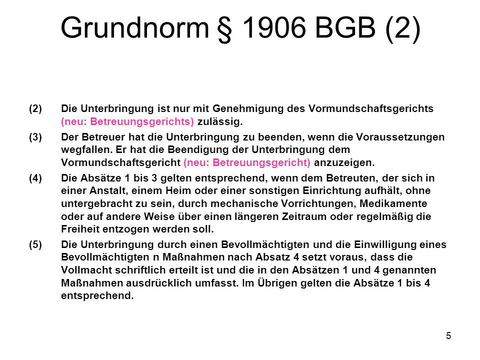 5 Grundnorm § 1906 BGB (2) (2)Die Unterbringung ist nur mit Genehmigung des Vormundschaftsgerichts (neu: Betreuungsgerichts) zulässig. (3)Der Betreuer