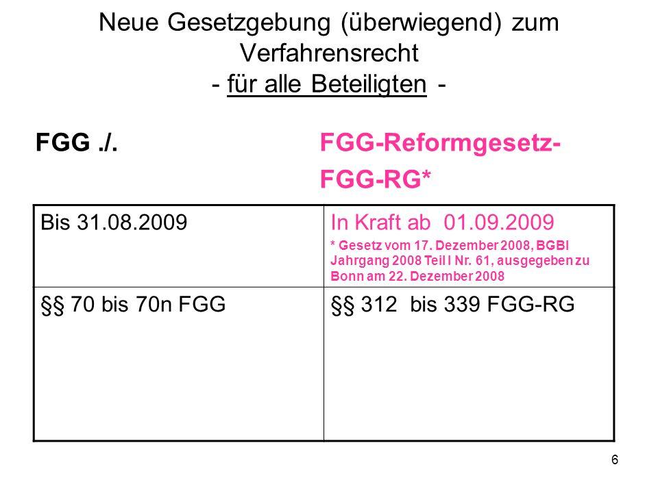 6 Neue Gesetzgebung (überwiegend) zum Verfahrensrecht - für alle Beteiligten - FGG./. FGG-Reformgesetz- FGG-RG* Bis 31.08.2009In Kraft ab 01.09.2009 *