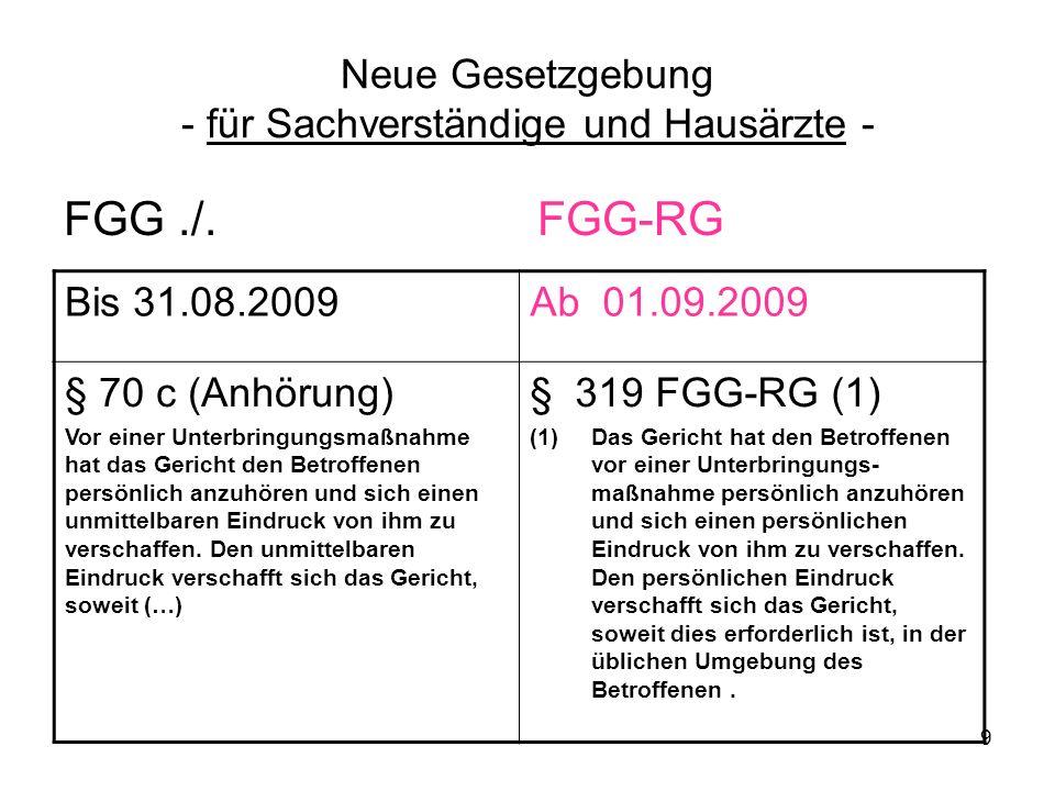 9 Neue Gesetzgebung - für Sachverständige und Hausärzte - FGG./. FGG-RG Bis 31.08.2009Ab 01.09.2009 § 70 c (Anhörung) Vor einer Unterbringungsmaßnahme