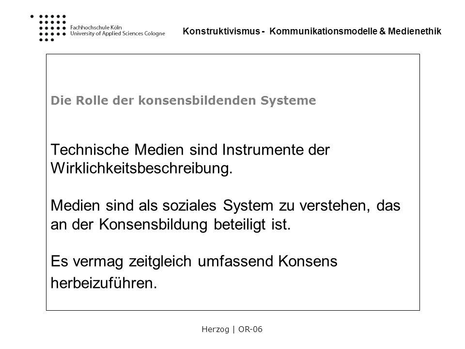 Herzog | OR-06 Konstruktivismus - Kommunikationsmodelle & Medienethik Die Rolle der konsensbildenden Systeme Technische Medien sind Instrumente der Wi