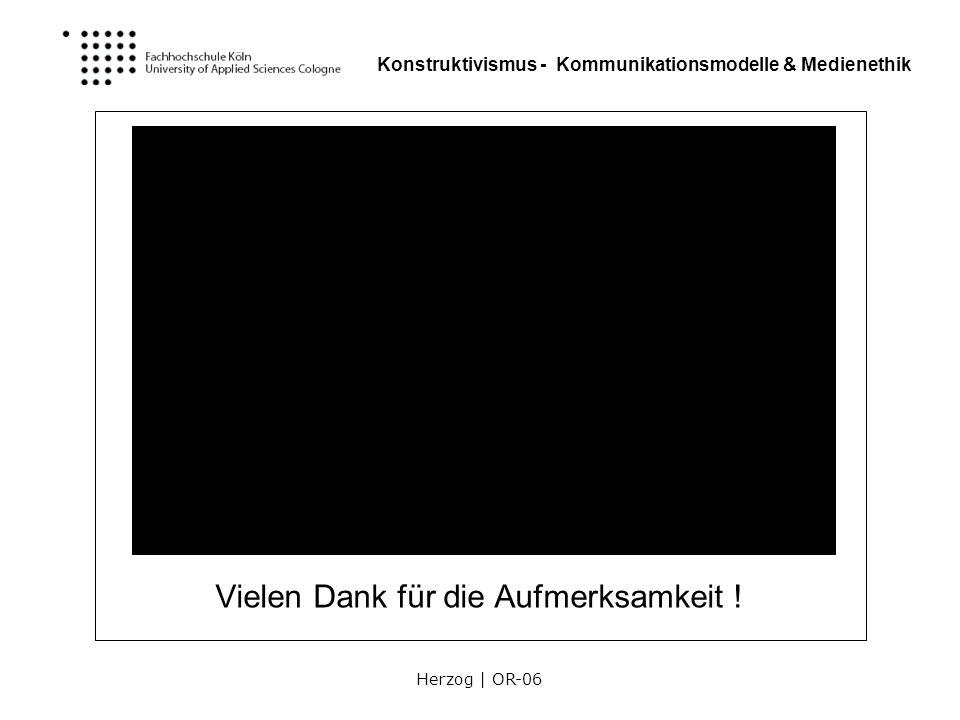 Herzog | OR-06 Konstruktivismus - Kommunikationsmodelle & Medienethik Vielen Dank für die Aufmerksamkeit !
