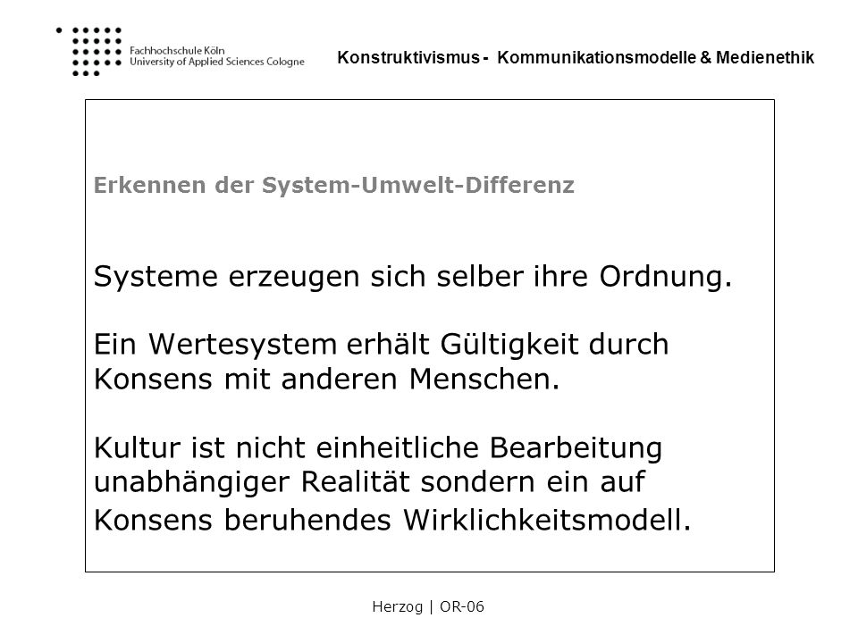 Herzog | OR-06 Konstruktivismus - Kommunikationsmodelle & Medienethik Objektive Erlebenswelt der Gemeinschaft Wirklichkeit erster Ordnung: physikalische Eigenschaften des Goldes Dinge die nicht nur von uns, sondern auch von anderen wahrgenommen werden, gelten als real.