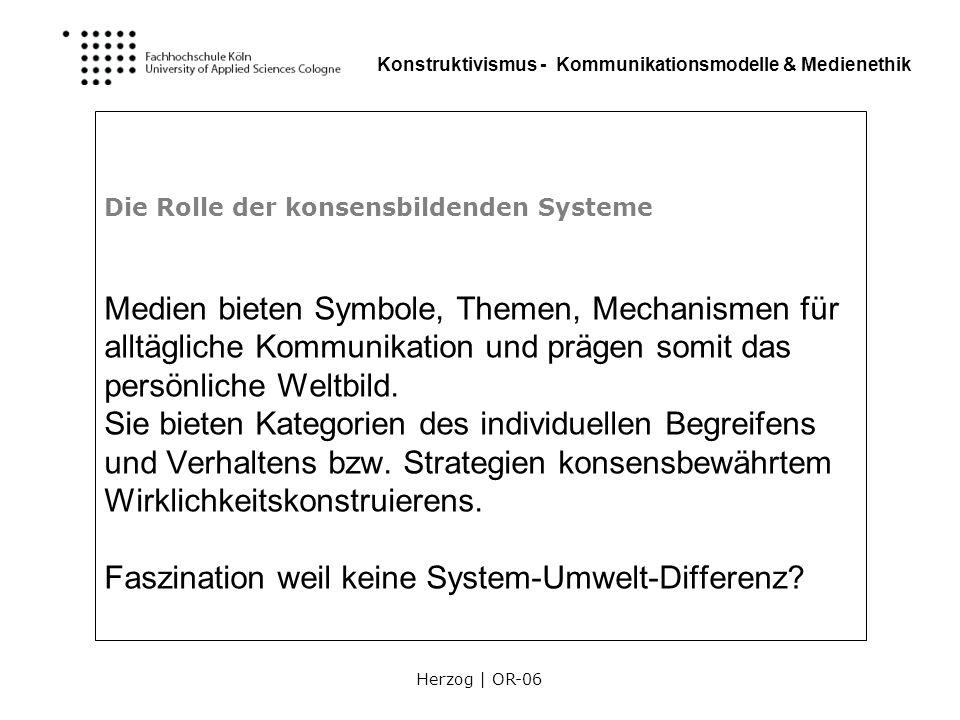 Herzog | OR-06 Konstruktivismus - Kommunikationsmodelle & Medienethik Die Rolle der konsensbildenden Systeme Technische Medien sind Instrumente der Wirklichkeitsbeschreibung.