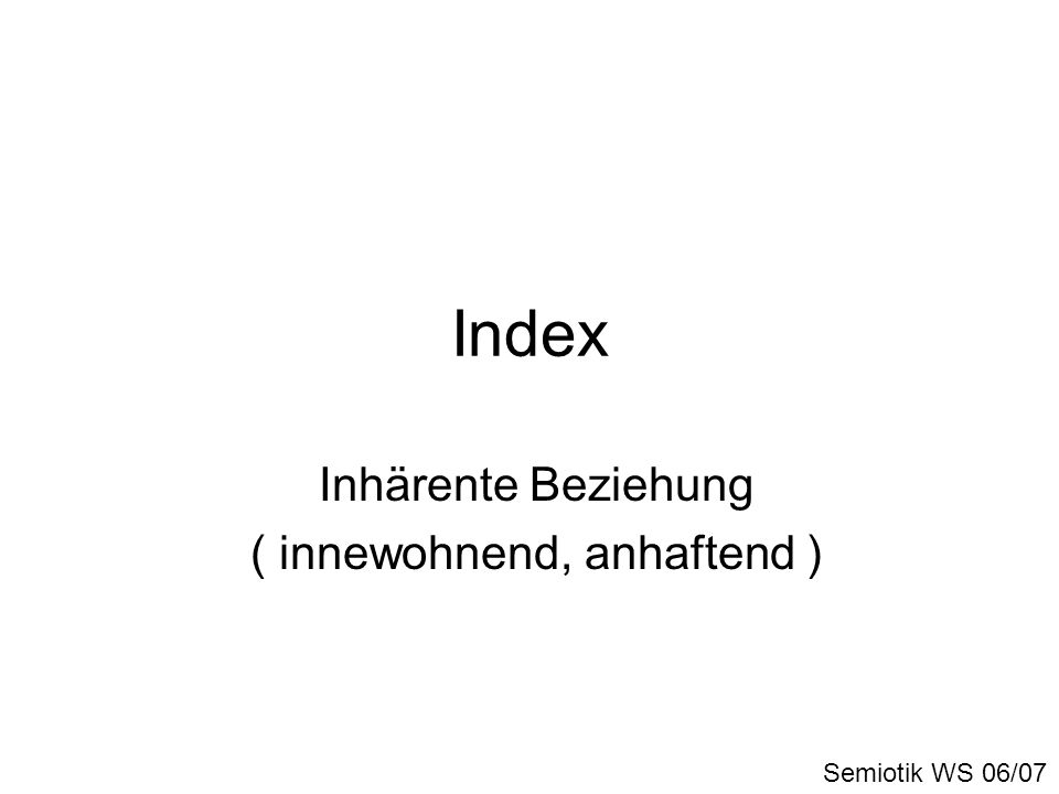 Index Inhärente Beziehung ( innewohnend, anhaftend ) Semiotik WS 06/07