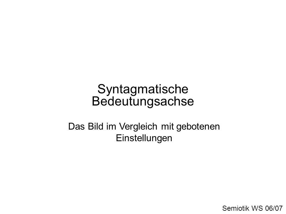 Syntagmatische Bedeutungsachse Semiotik WS 06/07 Das Bild im Vergleich mit gebotenen Einstellungen