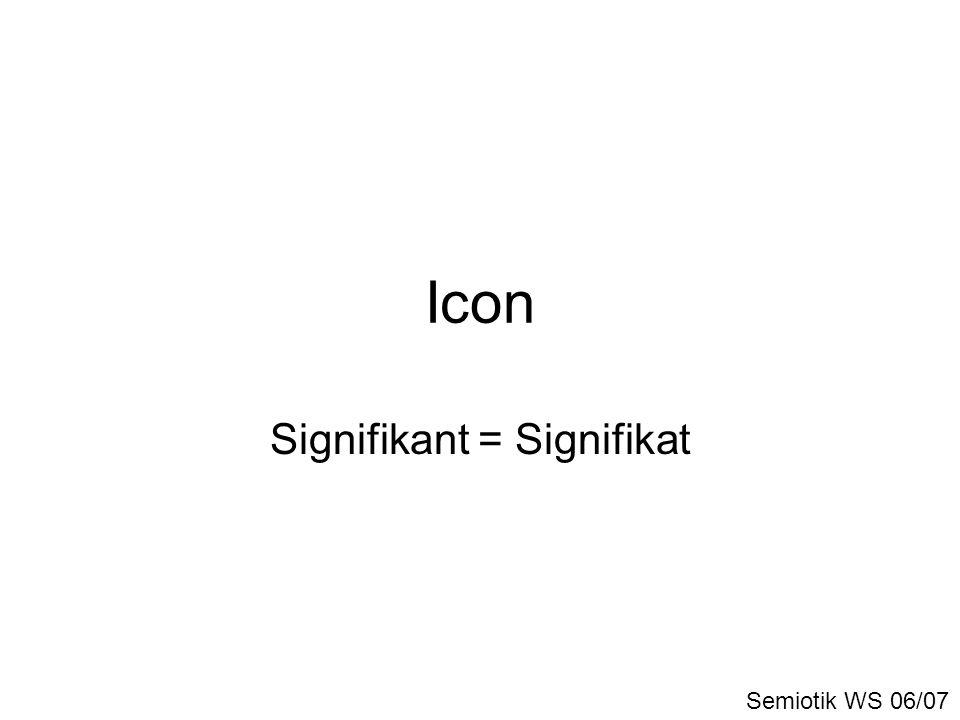 Icon Signifikant = Signifikat Semiotik WS 06/07