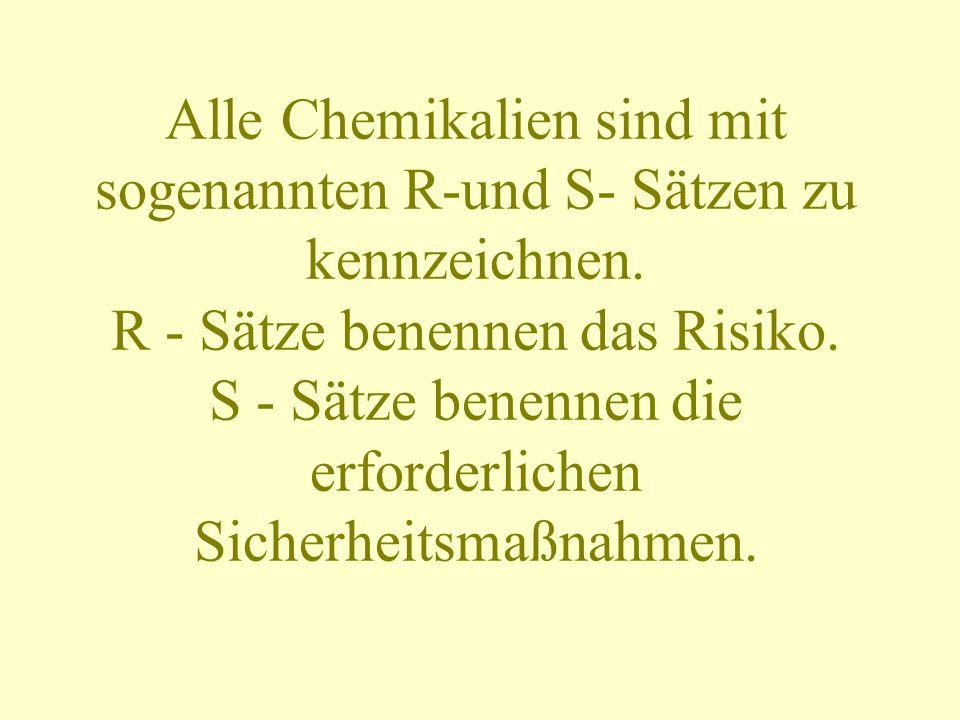 Alle Chemikalien sind mit sogenannten R-und S- Sätzen zu kennzeichnen. R - Sätze benennen das Risiko. S - Sätze benennen die erforderlichen Sicherheit