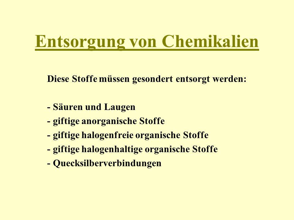 Entsorgung von Chemikalien Diese Stoffe müssen gesondert entsorgt werden: - Säuren und Laugen - giftige anorganische Stoffe - giftige halogenfreie org