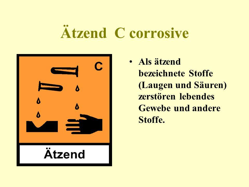 Ätzend C corrosive Als ätzend bezeichnete Stoffe (Laugen und Säuren) zerstören lebendes Gewebe und andere Stoffe.