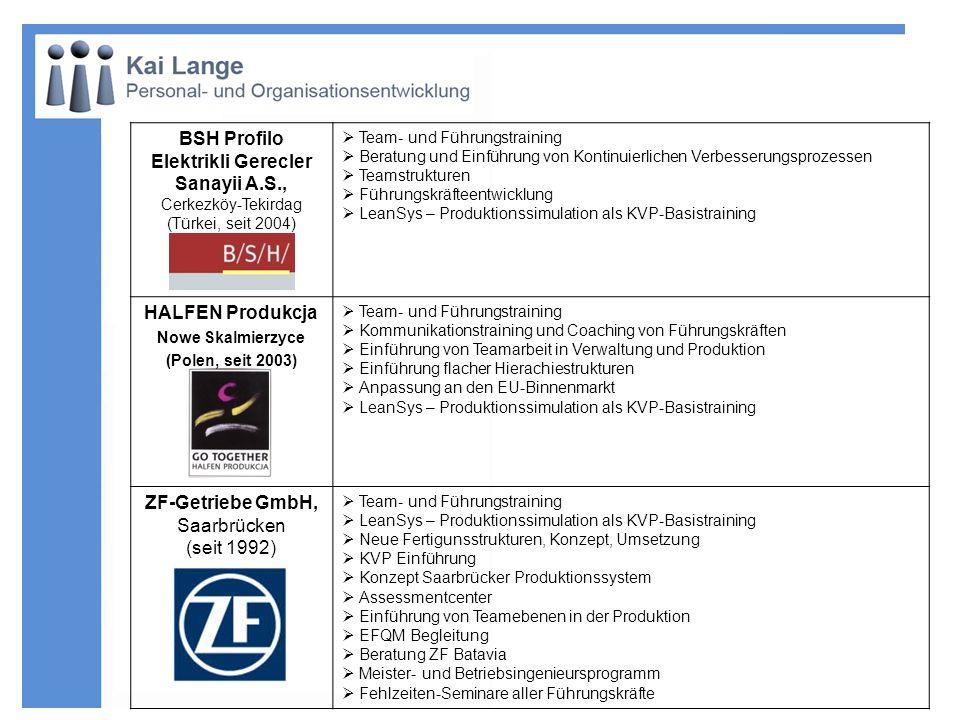 Adam Opel AG, Bochum (seit 1989) Team- und Führungstraining Systematisches Führungsfeedback 360° Englisch Presentation High Potential–Förderprogramm Kommunikations-Kolleg für Führungskräfte Entwicklung und Durchführung der Meisternachwuchslehrgänge Entwicklung und Durchführung der Ausbildungsmaßnahmen für Betriebsingenieure Auswahl und Entwicklung Koordinatoren TUZ (Teile und Zubehör) Einführung von Gruppenarbeit Beratung und Begleitung bei der Einführung von Quality Network und der Vorbereitung, Organisation und Durchführung der Großveranstaltungen in der Dortmunder Westfalenhalle Beratung und Entwicklung von Trainings bei der Einführung von QNPS, KVP und des Area Konzepts Führungskräfte Förderprogramm (FFP) Werk I, II und III (Teile & Zubehör) Führungskräfteseminar Team 3000 Teamplanspiel zum KVP Kommunikations-Initiative (T 3000 Projekt) Meister-Rundtisch-Gespräche und Meister-Info-Briefe Programm Bedarfsorientierte individuelle Trainingsplanung Instandhaltungsseminare Feedback- und Fördergespräche Unterstützung VV-Wesen Einführung und Begleitung Entwicklungsgespräche Adam Opel AG Rüsselsheim (seit 2005) Konzept und Durchführung von Maßnahmen zur Führungskräfteentwicklung