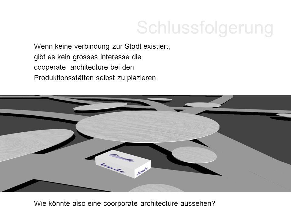 Schlussfolgerung Wenn keine verbindung zur Stadt existiert, gibt es kein grosses interesse die cooperate architecture bei den Produktionsstätten selbs