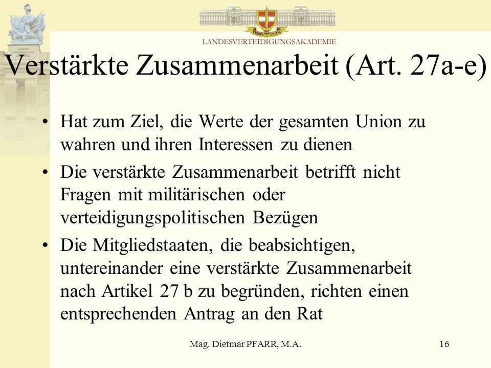 Mag. Dietmar PFARR, M.A.16 Verstärkte Zusammenarbeit (Art. 27a-e) Hat zum Ziel, die Werte der gesamten Union zu wahren und ihren Interessen zu dienen