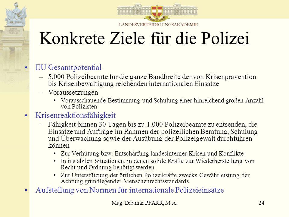 Mag. Dietmar PFARR, M.A.24 Konkrete Ziele für die Polizei EU Gesamtpotential –5.000 Polizeibeamte für die ganze Bandbreite der von Krisenprävention bi