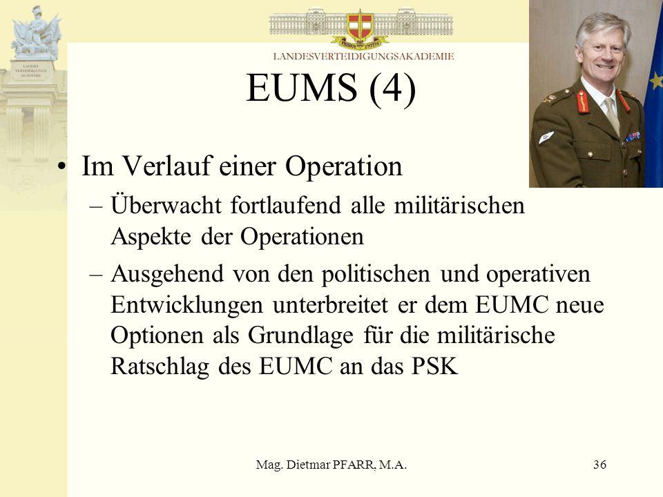 Mag. Dietmar PFARR, M.A.36 EUMS (4) Im Verlauf einer Operation –Überwacht fortlaufend alle militärischen Aspekte der Operationen –Ausgehend von den po