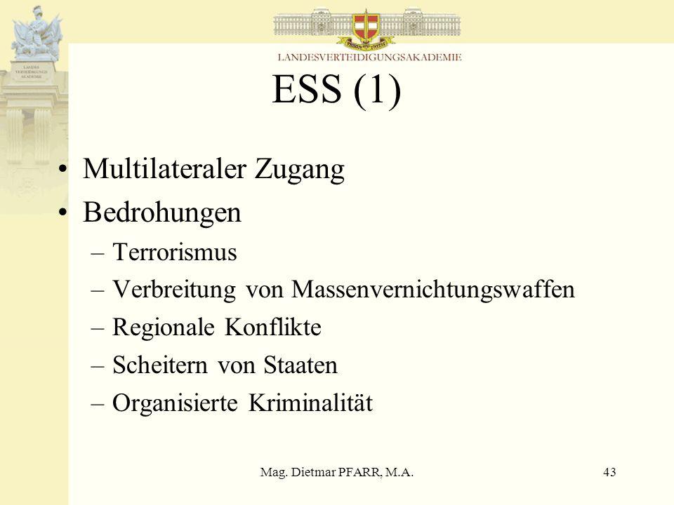 Mag. Dietmar PFARR, M.A.43 ESS (1) Multilateraler Zugang Bedrohungen –Terrorismus –Verbreitung von Massenvernichtungswaffen –Regionale Konflikte –Sche