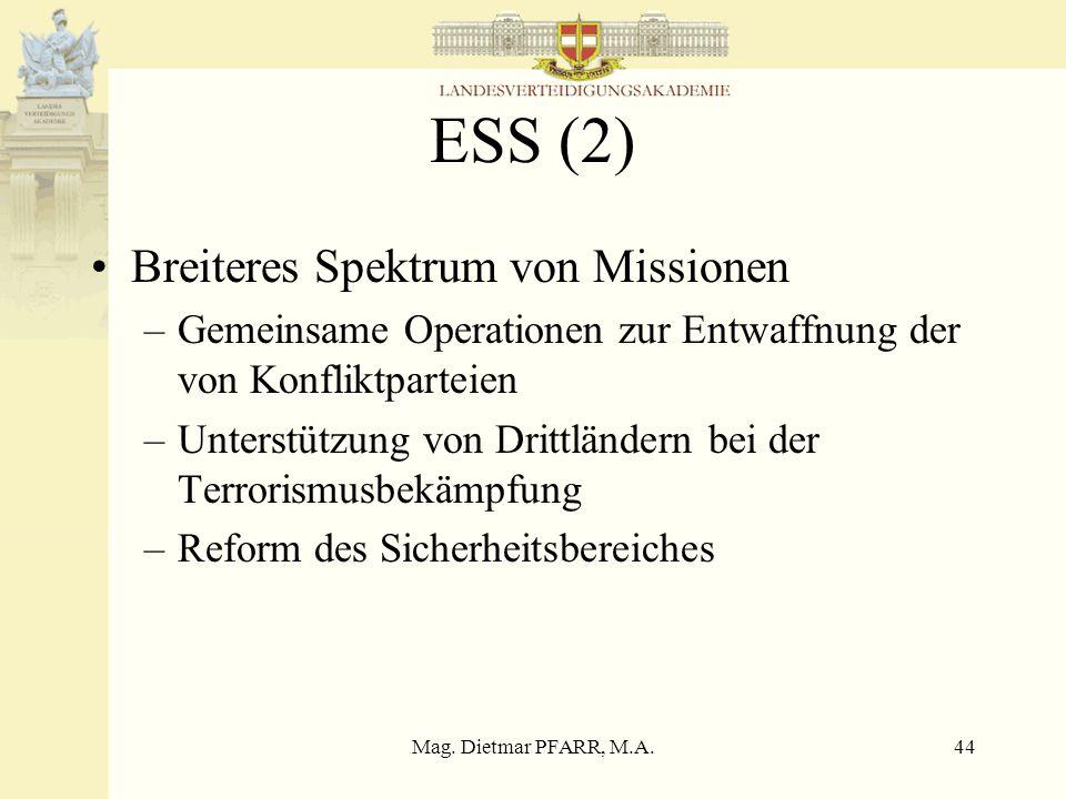 Mag. Dietmar PFARR, M.A.44 ESS (2) Breiteres Spektrum von Missionen –Gemeinsame Operationen zur Entwaffnung der von Konfliktparteien –Unterstützung vo