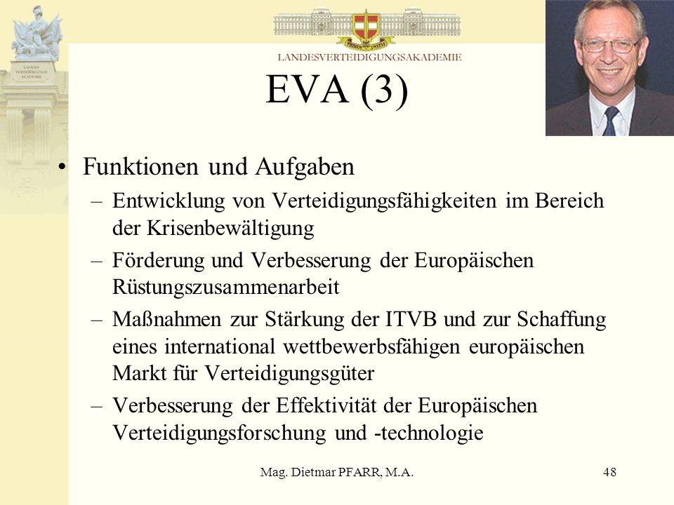Mag. Dietmar PFARR, M.A.48 EVA (3) Funktionen und Aufgaben –Entwicklung von Verteidigungsfähigkeiten im Bereich der Krisenbewältigung –Förderung und V