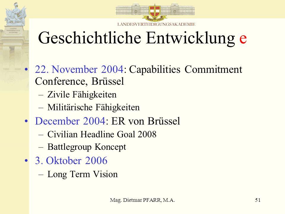 Mag. Dietmar PFARR, M.A.51 Geschichtliche Entwicklung e 22. November 2004: Capabilities Commitment Conference, Brüssel –Zivile Fähigkeiten –Militärisc