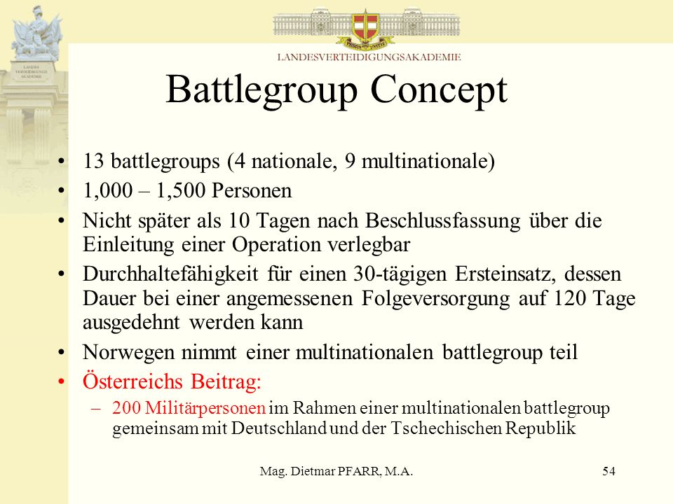 Mag. Dietmar PFARR, M.A.54 Battlegroup Concept 13 battlegroups (4 nationale, 9 multinationale) 1,000 – 1,500 Personen Nicht später als 10 Tagen nach B