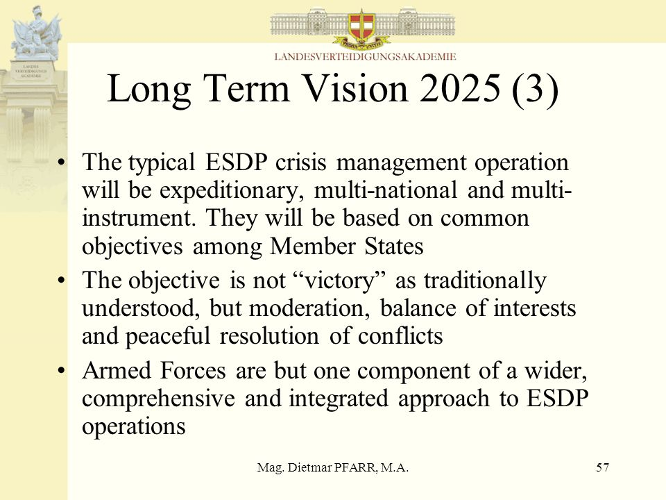 Mag. Dietmar PFARR, M.A.57 Long Term Vision 2025 (3) The typical ESDP crisis management operation will be expeditionary, multi-national and multi- ins