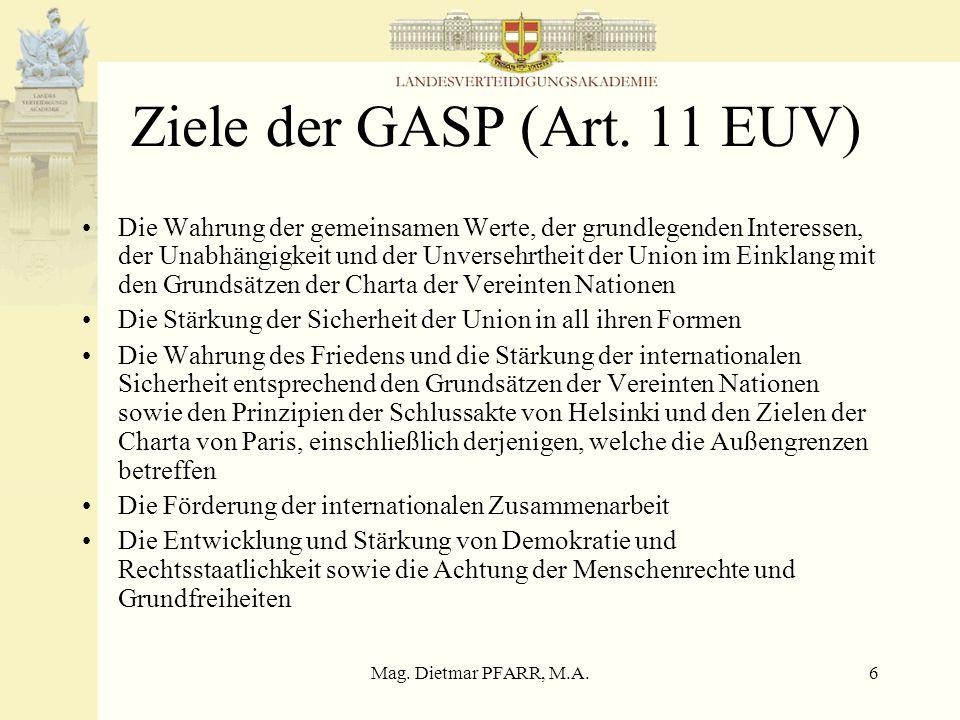 Mag. Dietmar PFARR, M.A.6 Ziele der GASP (Art. 11 EUV) Die Wahrung der gemeinsamen Werte, der grundlegenden Interessen, der Unabhängigkeit und der Unv