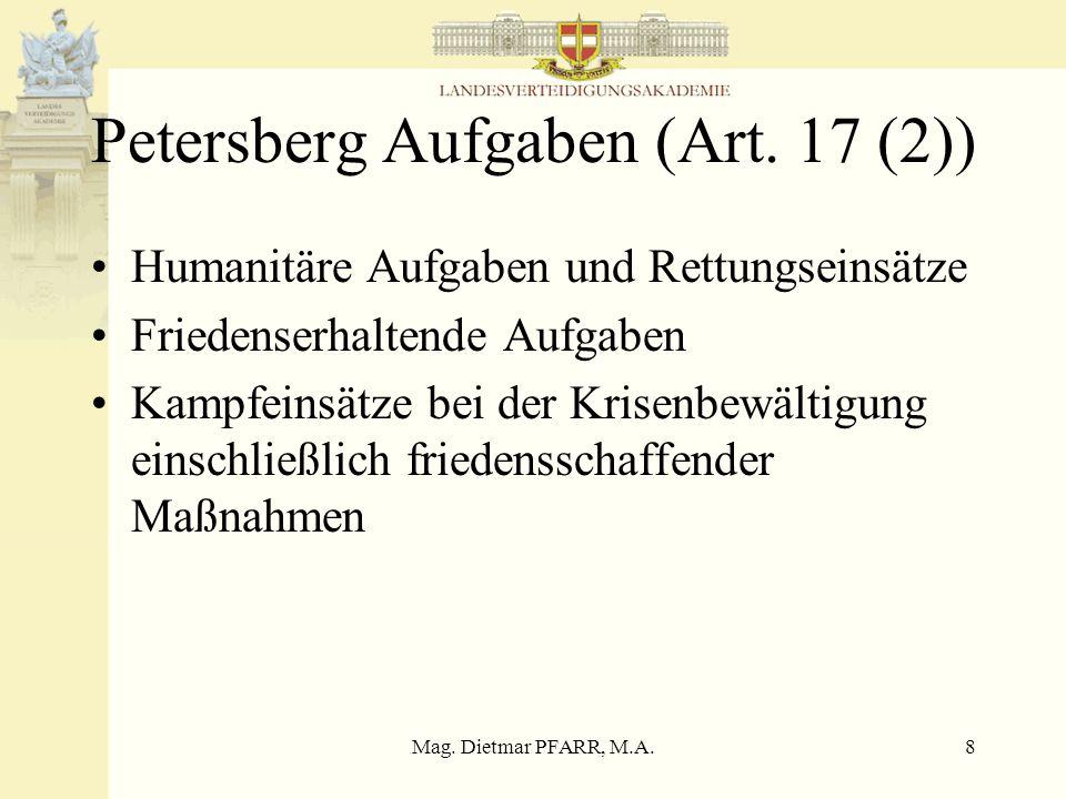 Mag. Dietmar PFARR, M.A.8 Petersberg Aufgaben (Art. 17 (2)) Humanitäre Aufgaben und Rettungseinsätze Friedenserhaltende Aufgaben Kampfeinsätze bei der