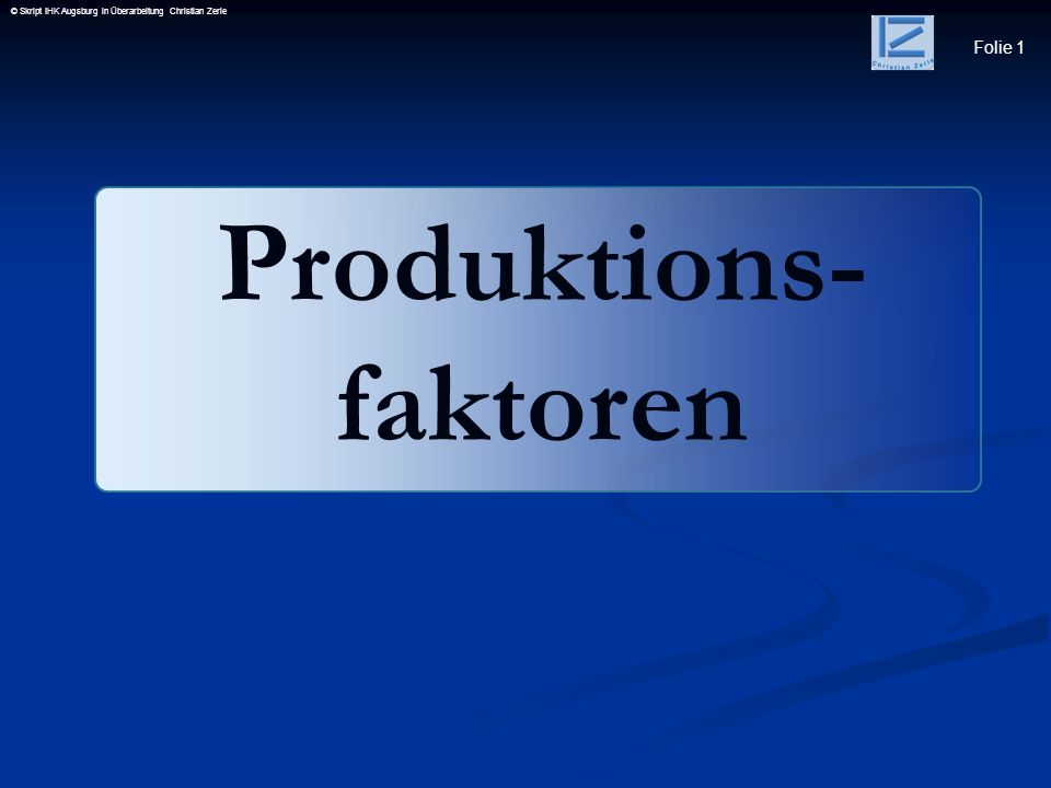 Folie 1 © Skript IHK Augsburg in Überarbeitung Christian Zerle Produktions- faktoren