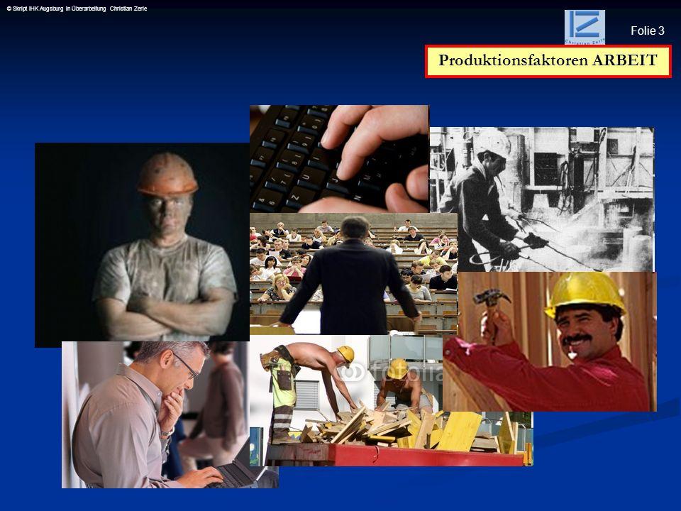 Folie 4 © Skript IHK Augsburg in Überarbeitung Christian Zerle Produktionsfaktor Arbeit Produktionsfaktor Arbeit Hierunter wird die menschliche Arbeitskraft verstanden, auf die trotz Industrialisierung und Rationalisierung nicht verzichtbar ist.