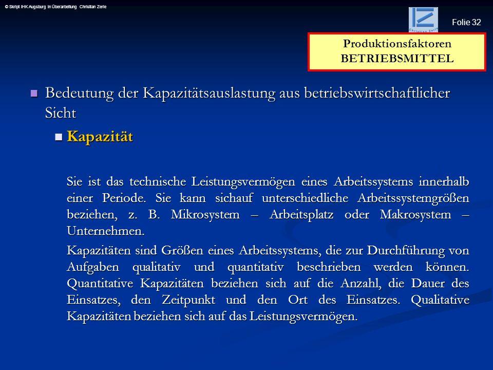 Folie 32 © Skript IHK Augsburg in Überarbeitung Christian Zerle Bedeutung der Kapazitätsauslastung aus betriebswirtschaftlicher Sicht Bedeutung der Ka