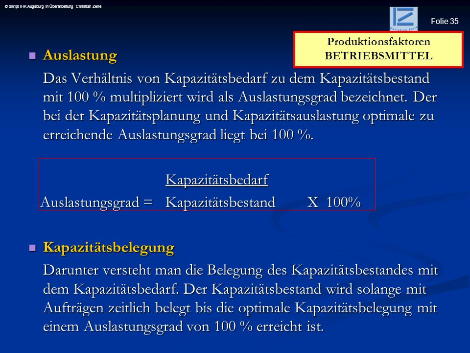 Folie 35 © Skript IHK Augsburg in Überarbeitung Christian Zerle Auslastung Auslastung Das Verhältnis von Kapazitätsbedarf zu dem Kapazitätsbestand mit
