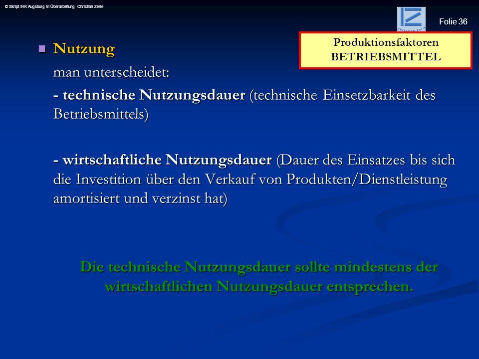 Folie 36 © Skript IHK Augsburg in Überarbeitung Christian Zerle Nutzung Nutzung man unterscheidet: - technische Nutzungsdauer (technische Einsetzbarke