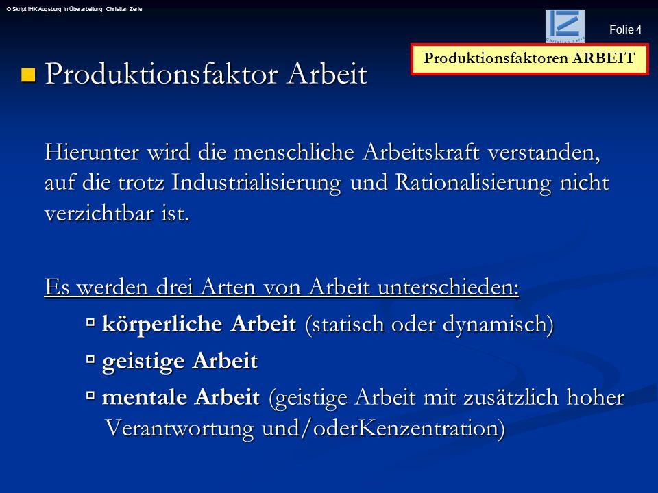 Folie 15 © Skript IHK Augsburg in Überarbeitung Christian Zerle A r b e i t s p r o z e s s – M o d e l l Produktionsfaktoren ARBEIT