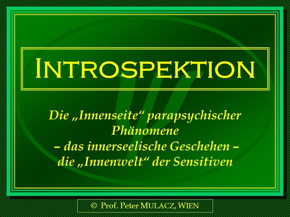 © Prof. Peter M ULACZ, W IEN Introspektion Die Innenseite parapsychischer Phänomene – das innerseelische Geschehen – die Innenwelt der Sensitiven