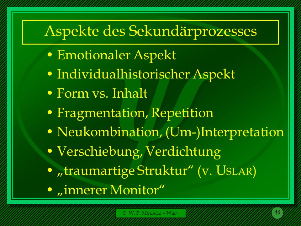 © W. P. M ULACZ – W IEN 40 Aspekte des Sekundärprozesses Emotionaler Aspekt Individualhistorischer Aspekt Form vs. Inhalt Fragmentation, Repetition Ne