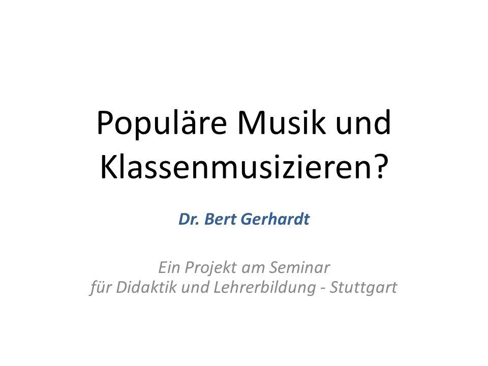 Populäre Musik und Klassenmusizieren? Dr. Bert Gerhardt Ein Projekt am Seminar für Didaktik und Lehrerbildung - Stuttgart