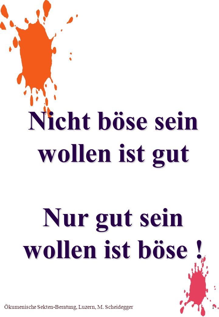Ökumenische Sekten-Beratung, Luzern, M. Scheidegger1 Nicht böse sein wollen ist gut Nur gut sein wollen ist böse !