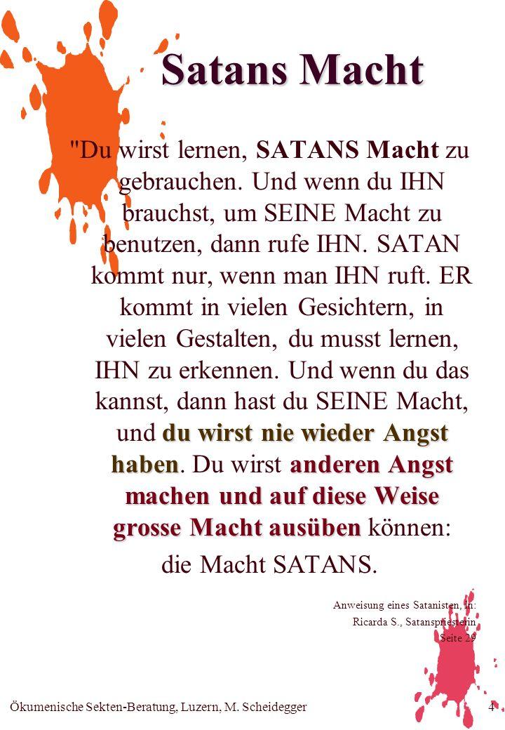 Ökumenische Sekten-Beratung, Luzern, M. Scheidegger4 Satans Macht du wirst nie wieder Angst habenanderen Angst machen und auf diese Weise grosse Macht