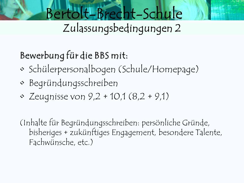 Bertolt-Brecht-Schule Zulassungsbedingungen 2 Bewerbung für die BBS mit: Schülerpersonalbogen (Schule/Homepage) Begründungsschreiben Zeugnisse von 9,2 + 10,1 (8,2 + 9,1) (Inhalte für Begründungsschreiben: persönliche Gründe, bisheriges + zukünftiges Engagement, besondere Talente, Fachwünsche, etc.)