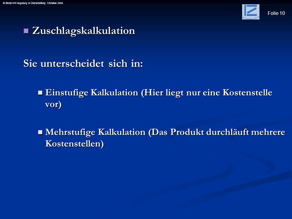 Folie 10 © Skript IHK Augsburg in Überarbeitung Christian Zerle Zuschlagskalkulation Zuschlagskalkulation Sie unterscheidet sich in: Einstufige Kalkul