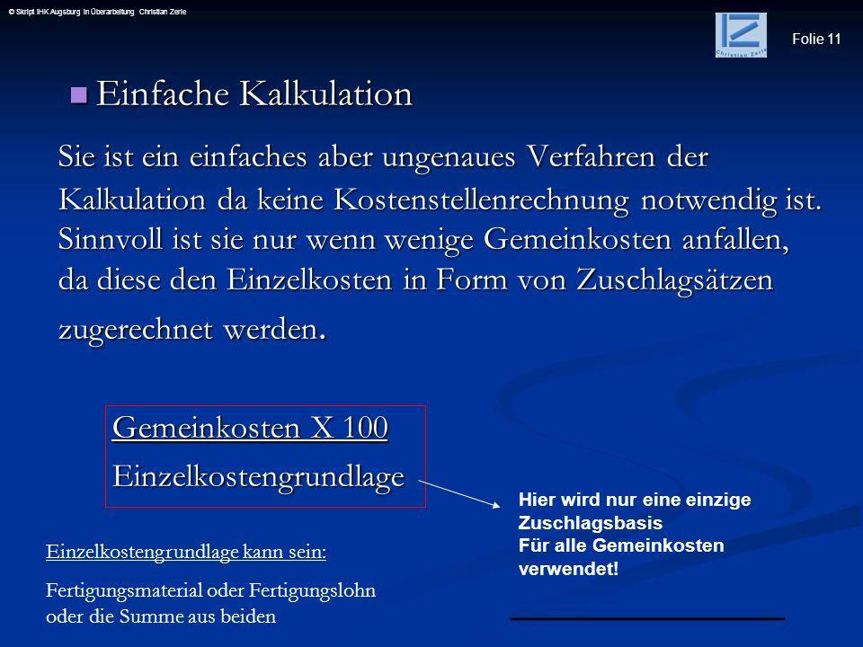 Folie 11 © Skript IHK Augsburg in Überarbeitung Christian Zerle Einfache Kalkulation Einfache Kalkulation Sie ist ein einfaches aber ungenaues Verfahr
