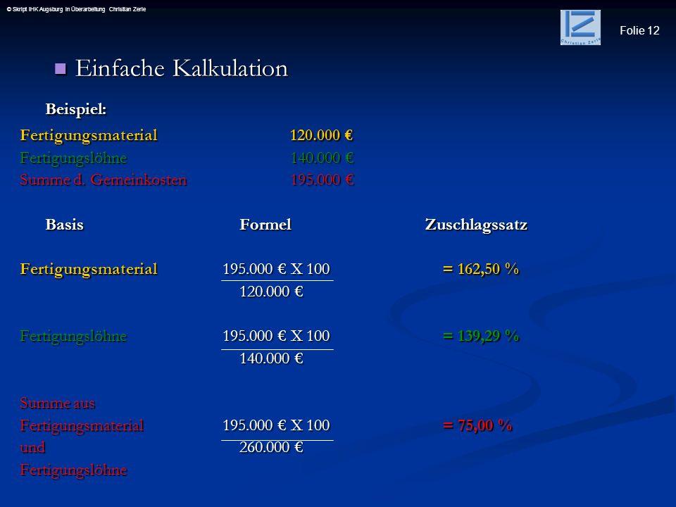 Folie 12 © Skript IHK Augsburg in Überarbeitung Christian Zerle Einfache Kalkulation Einfache KalkulationBeispiel: Fertigungsmaterial120.000 Fertigung